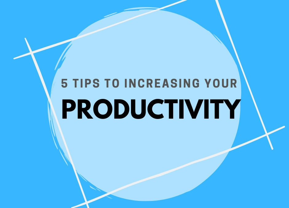 5 Tips To Increasing Your Productivity